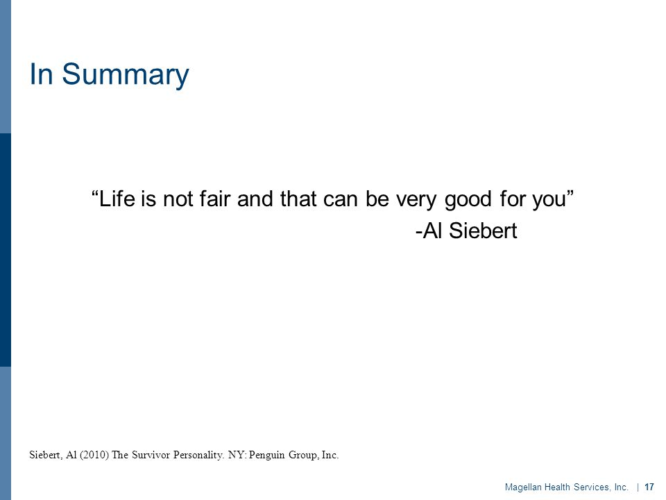 In Summary Life is not fair and that can be very good for you -Al Siebert Magellan Health Services, Inc.