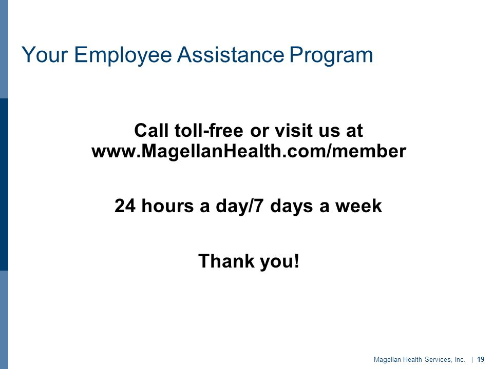 Magellan Health Services, Inc. | 19 Your Employee Assistance Program Call toll-free or visit us at www.MagellanHealth.com/member 24 hours a day/7 days
