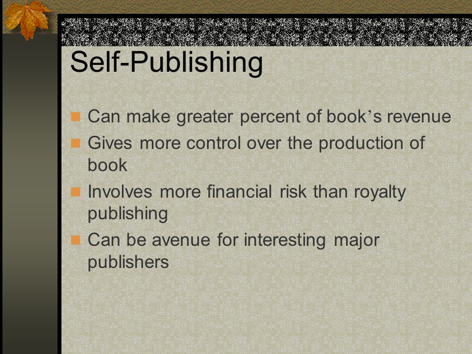 Self-Publishing Can make greater percent of book ' s revenue Gives more control over the production of book Involves more financial risk than royalty publishing Can be avenue for interesting major publishers
