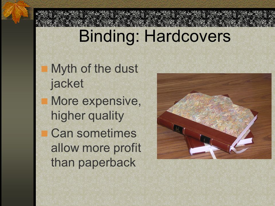 Binding: Hardcovers Myth of the dust jacket More expensive, higher quality Can sometimes allow more profit than paperback