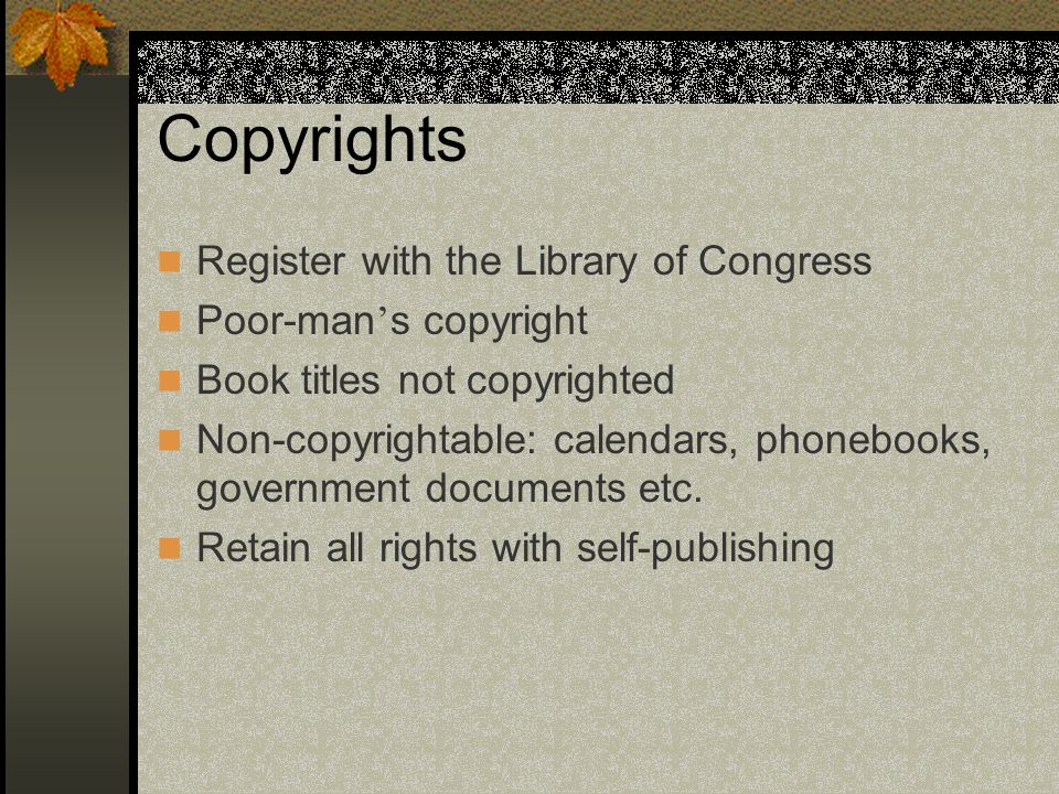 Copyrights Register with the Library of Congress Poor-man ' s copyright Book titles not copyrighted Non-copyrightable: calendars, phonebooks, government documents etc.