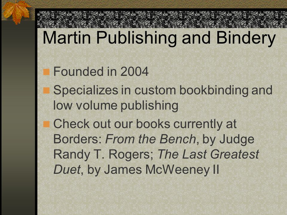 Martin Publishing and Bindery Founded in 2004 Specializes in custom bookbinding and low volume publishing Check out our books currently at Borders: From the Bench, by Judge Randy T.