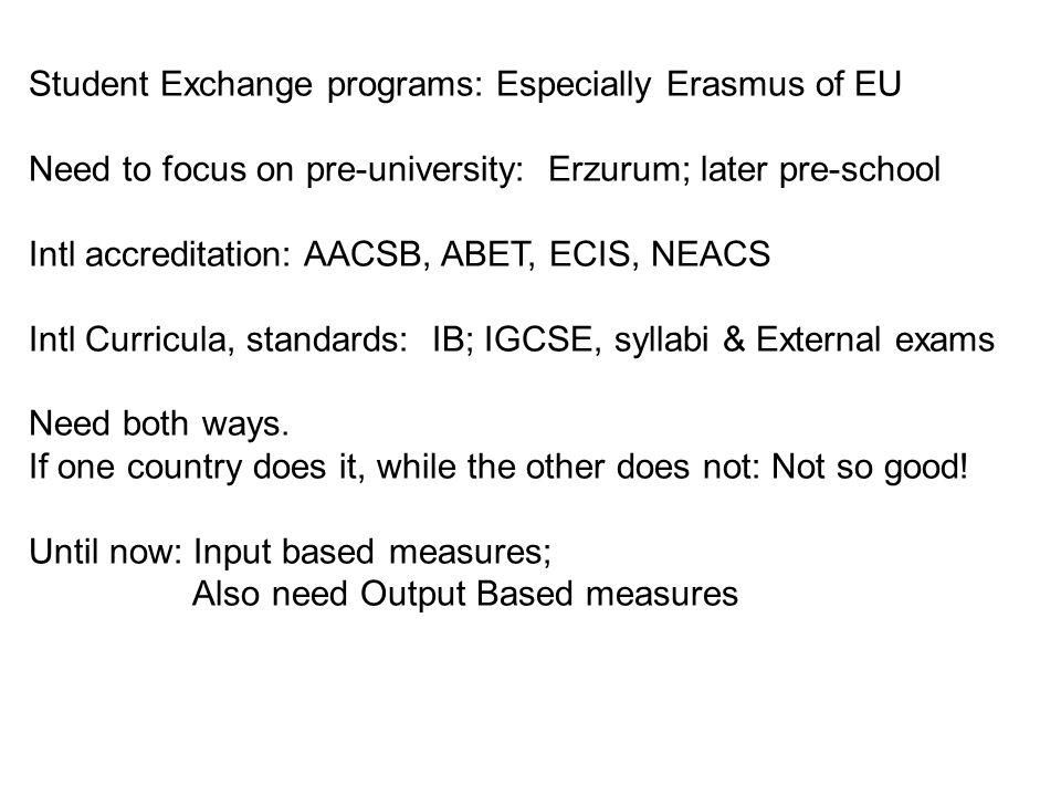 Student Exchange programs: Especially Erasmus of EU Need to focus on pre-university: Erzurum; later pre-school Intl accreditation: AACSB, ABET, ECIS, NEACS Intl Curricula, standards: IB; IGCSE, syllabi & External exams Need both ways.