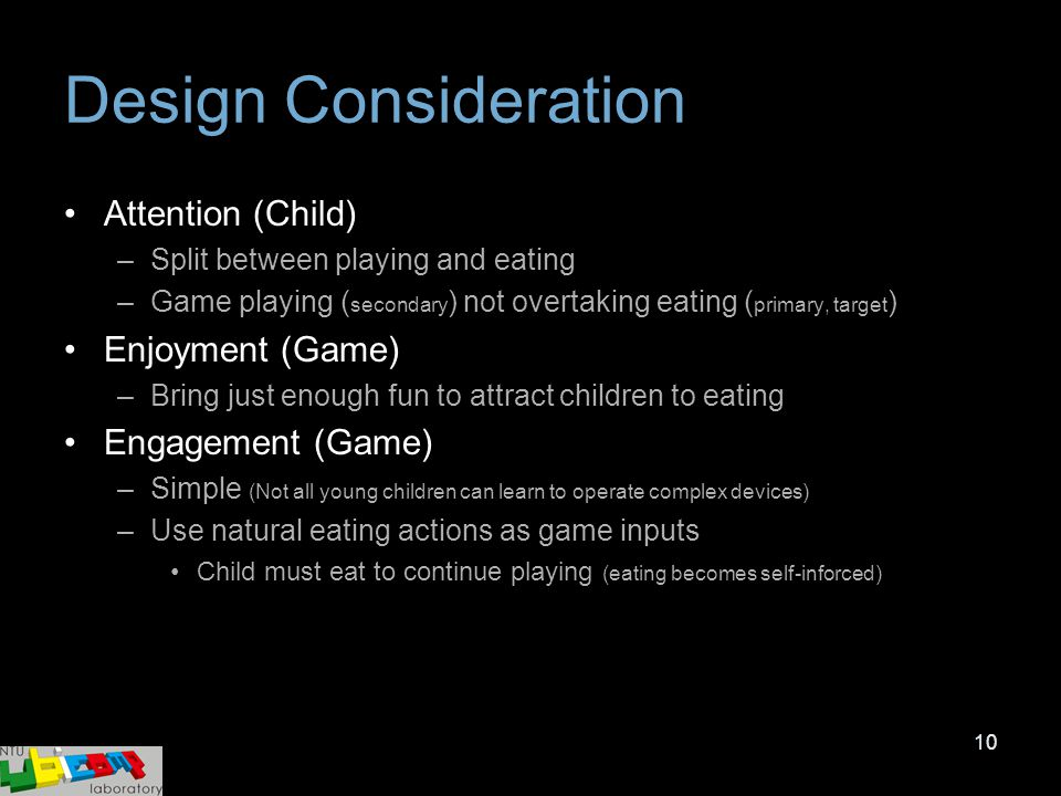 10 Design Consideration Attention (Child) –Split between playing and eating –Game playing ( secondary ) not overtaking eating ( primary, target ) Enjo