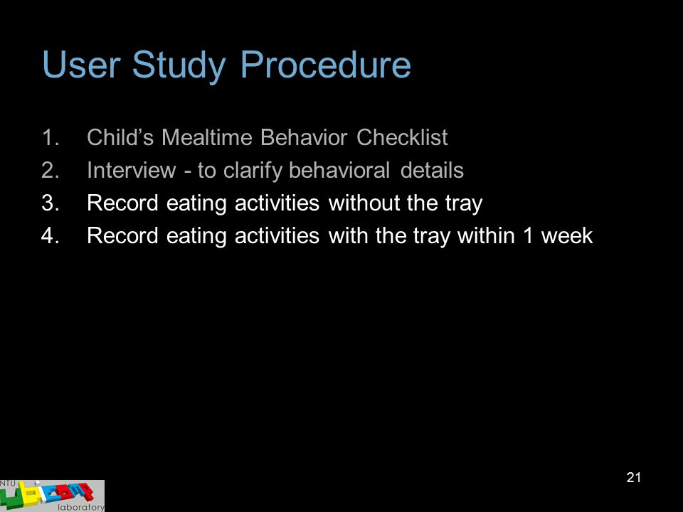 21 User Study Procedure 1.Child's Mealtime Behavior Checklist 2.Interview - to clarify behavioral details 3.Record eating activities without the tray
