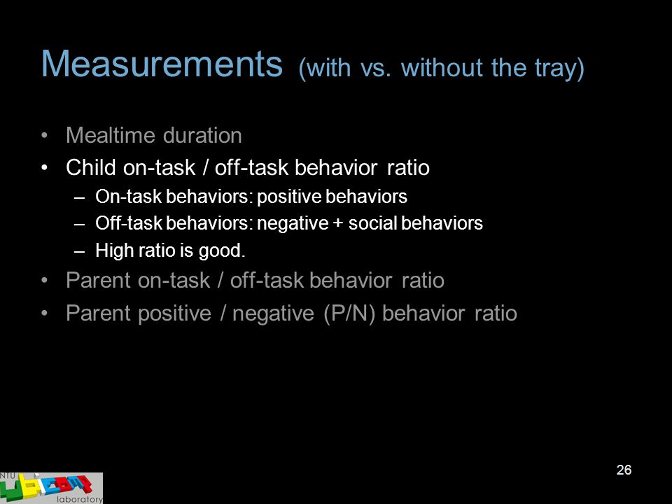 26 Measurements (with vs. without the tray) Mealtime duration Child on-task / off-task behavior ratio –On-task behaviors: positive behaviors –Off-task