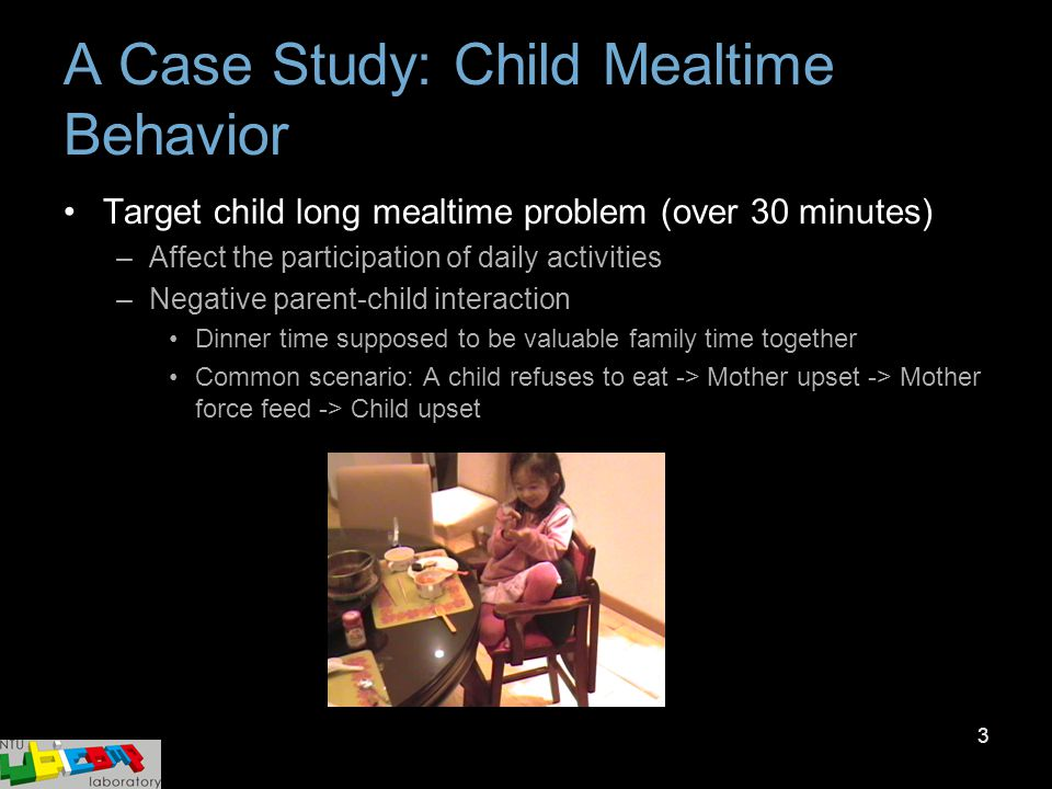 3 A Case Study: Child Mealtime Behavior Target child long mealtime problem (over 30 minutes) –Affect the participation of daily activities –Negative p