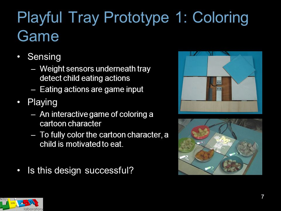 7 Sensing –Weight sensors underneath tray detect child eating actions –Eating actions are game input Playing –An interactive game of coloring a cartoo
