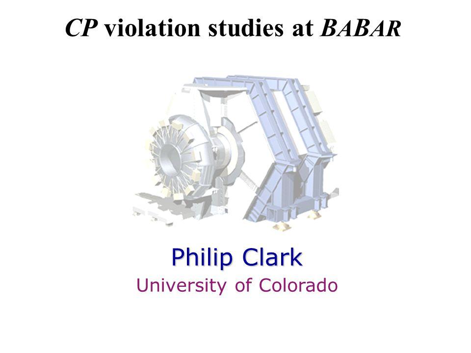 CP violation studies at B A B AR Philip Clark University of Colorado