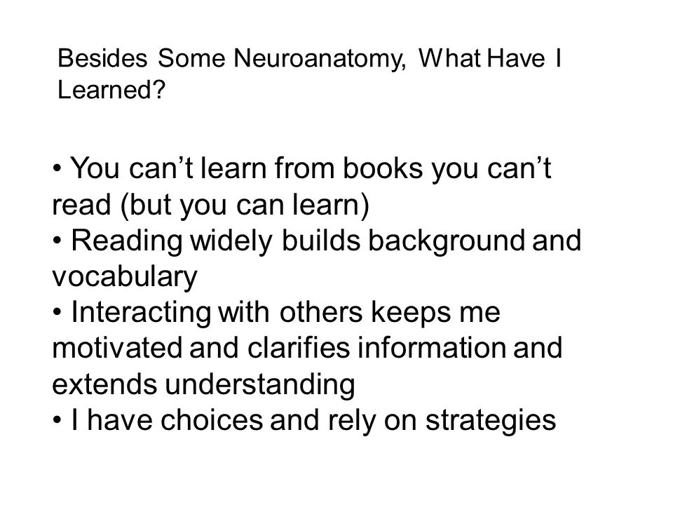 Besides Some Neuroanatomy, What Have I Learned? You can't learn from books you can't read (but you can learn) Reading widely builds background and voc