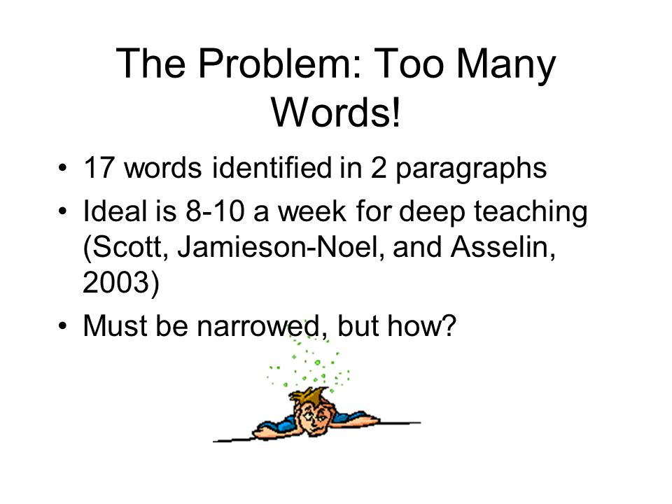 The Problem: Too Many Words! 17 words identified in 2 paragraphs Ideal is 8-10 a week for deep teaching (Scott, Jamieson-Noel, and Asselin, 2003) Must