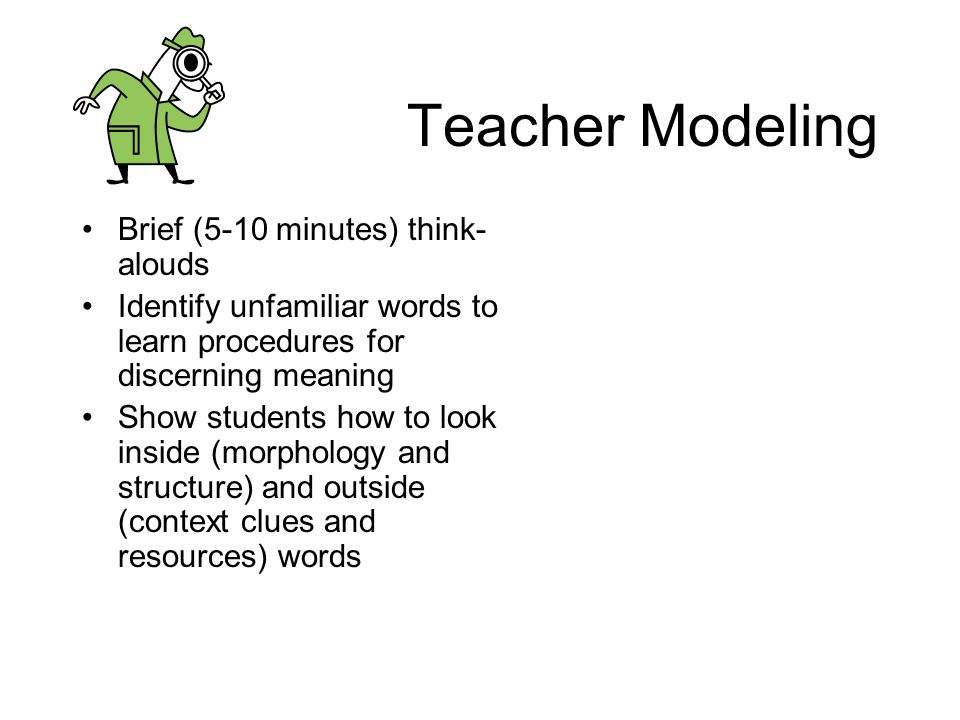 Teacher Modeling Brief (5-10 minutes) think- alouds Identify unfamiliar words to learn procedures for discerning meaning Show students how to look ins