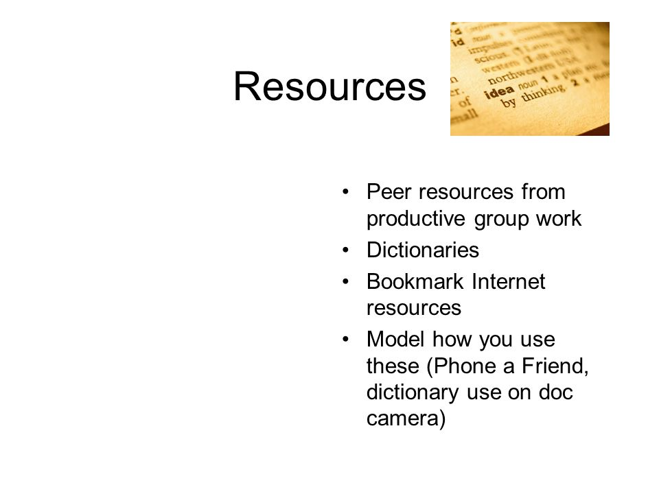 Resources Peer resources from productive group work Dictionaries Bookmark Internet resources Model how you use these (Phone a Friend, dictionary use on doc camera)