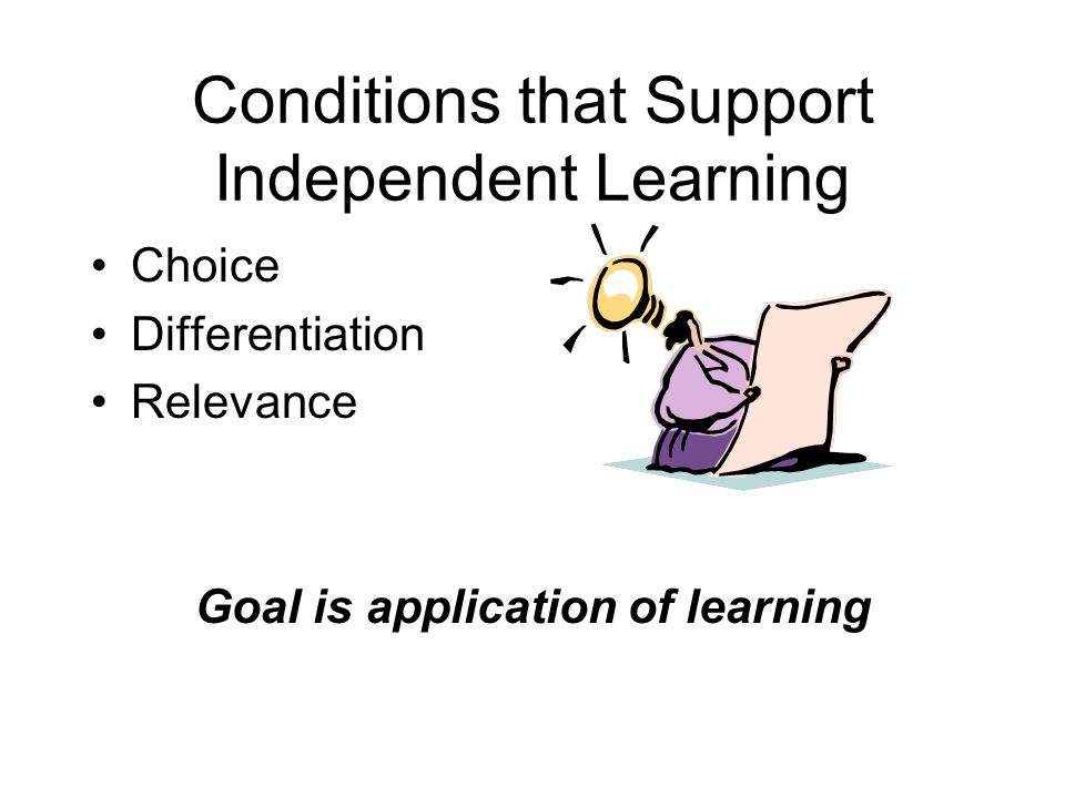 Conditions that Support Independent Learning Choice Differentiation Relevance Goal is application of learning