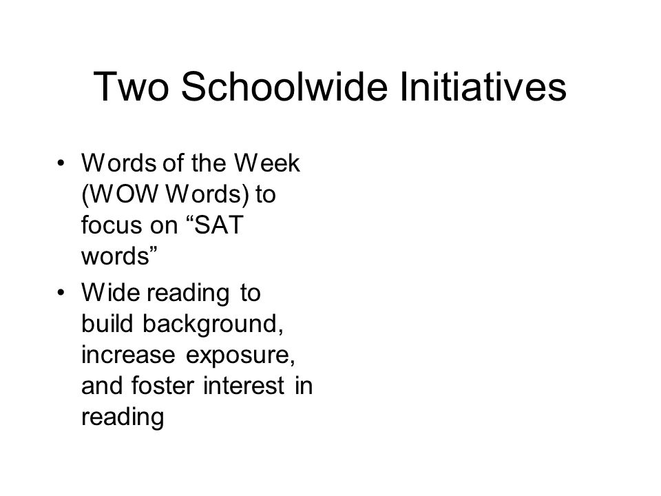 """Two Schoolwide Initiatives Words of the Week (WOW Words) to focus on """"SAT words"""" Wide reading to build background, increase exposure, and foster inter"""
