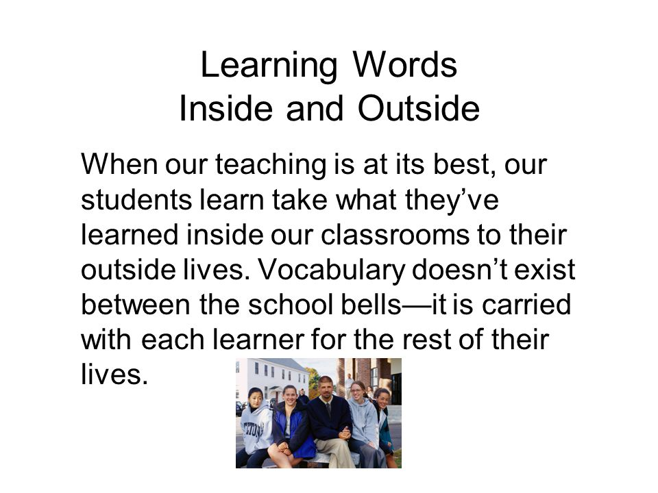 Learning Words Inside and Outside When our teaching is at its best, our students learn take what they've learned inside our classrooms to their outsid