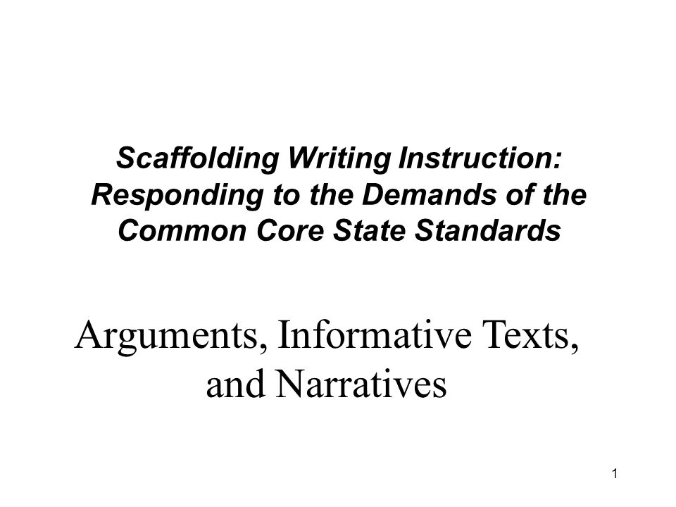 1 Scaffolding Writing Instruction: Responding to the Demands of the Common Core State Standards Arguments, Informative Texts, and Narratives