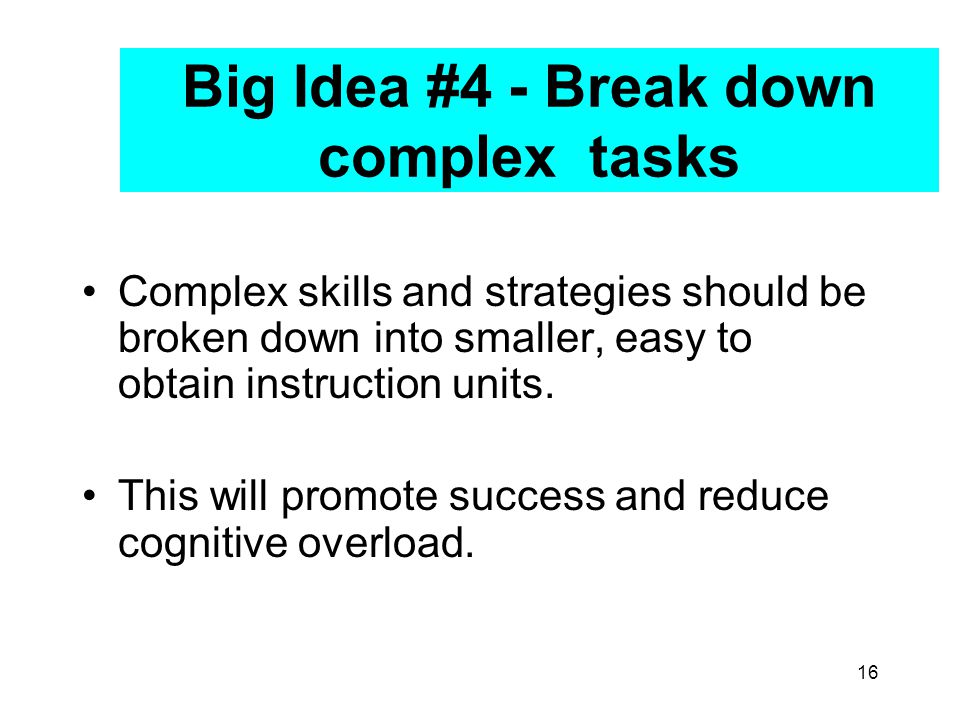 16 Big Idea #4 - Break down complex tasks Complex skills and strategies should be broken down into smaller, easy to obtain instruction units.