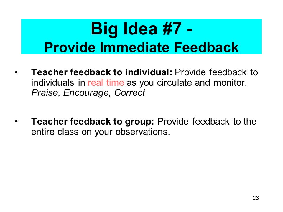 23 Big Idea #7 - Provide Immediate Feedback Teacher feedback to individual: Provide feedback to individuals in real time as you circulate and monitor.