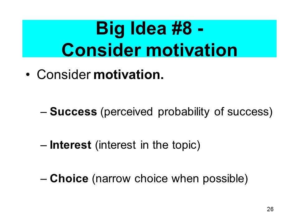 26 Big Idea #8 - Consider motivation Consider motivation.