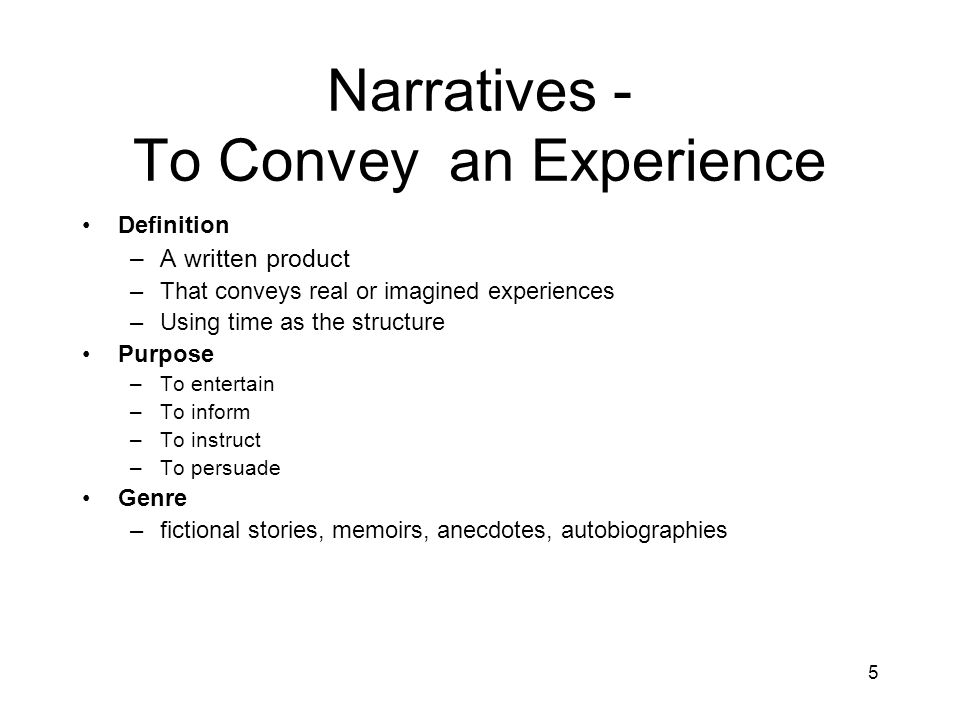 5 Narratives - To Convey an Experience Definition –A written product –That conveys real or imagined experiences –Using time as the structure Purpose –To entertain –To inform –To instruct –To persuade Genre –fictional stories, memoirs, anecdotes, autobiographies