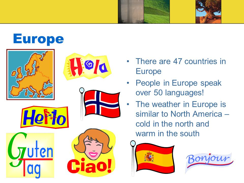 Europe There are 47 countries in Europe People in Europe speak over 50 languages.