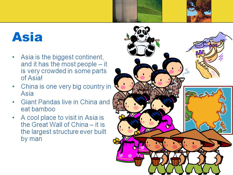 Asia Asia is the biggest continent, and it has the most people – it is very crowded in some parts of Asia.