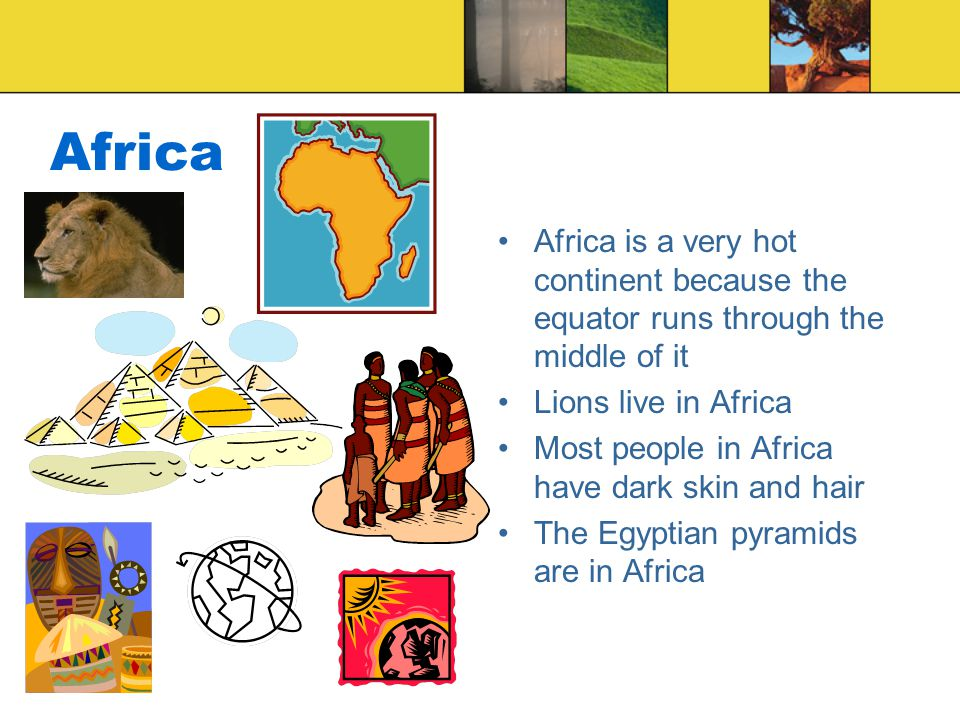 Africa Africa is a very hot continent because the equator runs through the middle of it Lions live in Africa Most people in Africa have dark skin and hair The Egyptian pyramids are in Africa