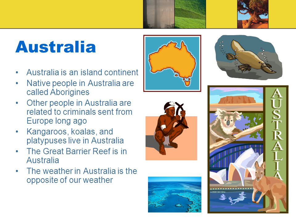 Australia Australia is an island continent Native people in Australia are called Aborigines Other people in Australia are related to criminals sent from Europe long ago Kangaroos, koalas, and platypuses live in Australia The Great Barrier Reef is in Australia The weather in Australia is the opposite of our weather
