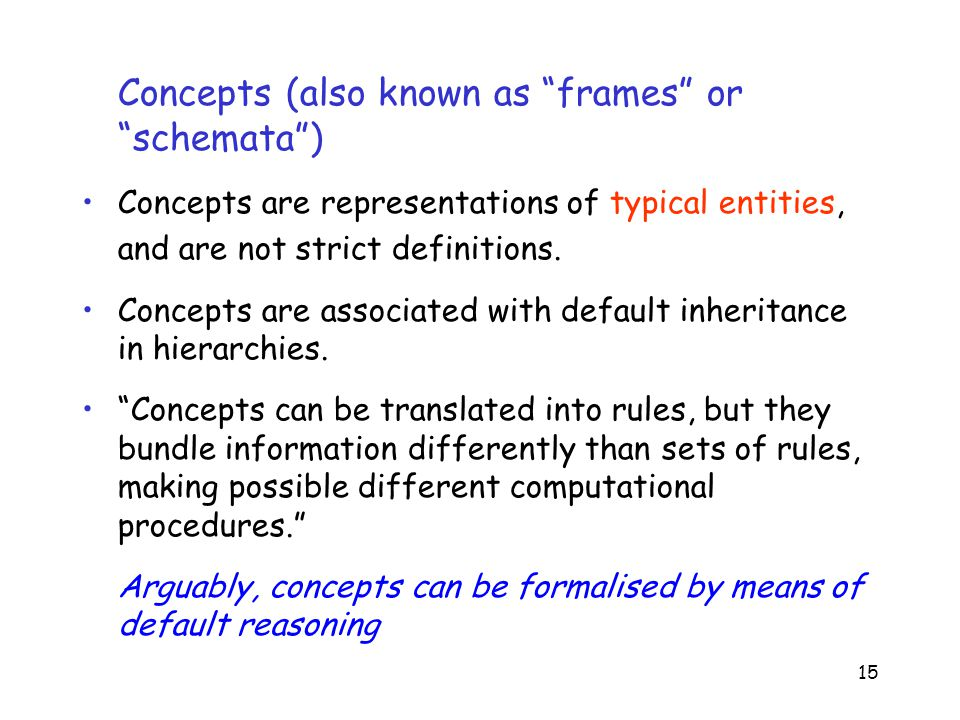 15 Concepts (also known as frames or schemata ) Concepts are representations of typical entities, and are not strict definitions.