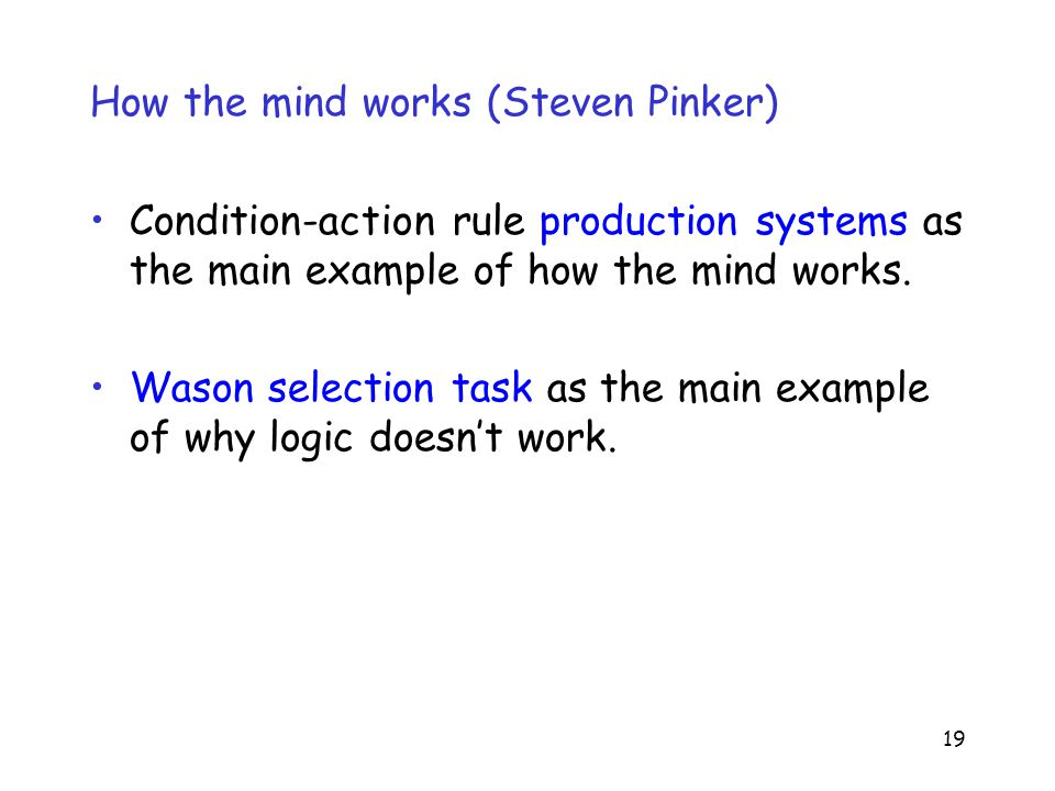 19 How the mind works (Steven Pinker) Condition-action rule production systems as the main example of how the mind works.