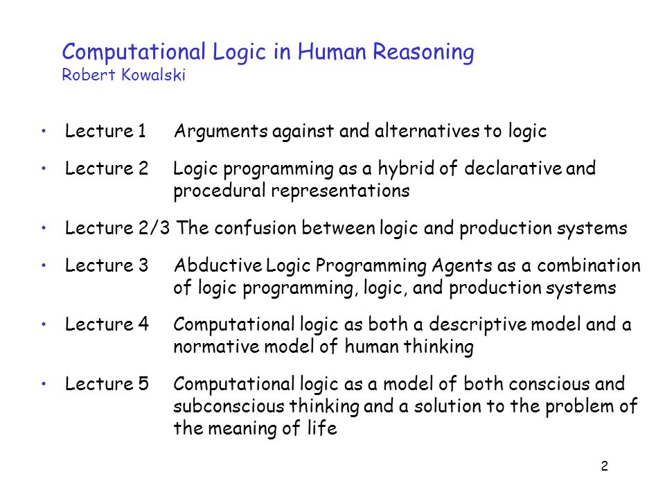 2 Computational Logic in Human Reasoning Robert Kowalski Lecture 1 Arguments against and alternatives to logic Lecture 2 Logic programming as a hybrid of declarative and procedural representations Lecture 2/3 The confusion between logic and production systems Lecture 3 Abductive Logic Programming Agents as a combination of logic programming, logic, and production systems Lecture 4 Computational logic as both a descriptive model and a normative model of human thinking Lecture 5 Computational logic as a model of both conscious and subconscious thinking and a solution to the problem of the meaning of life