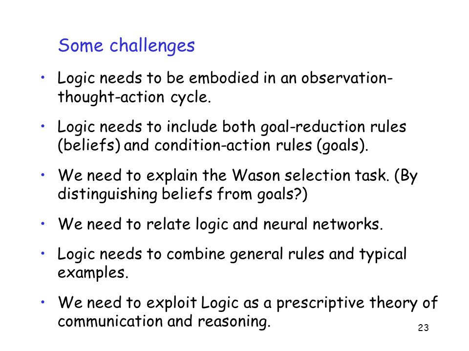 23 Some challenges Logic needs to be embodied in an observation- thought-action cycle.