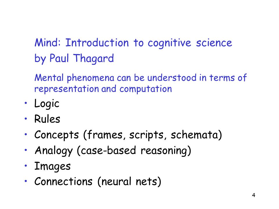 4 Mind: Introduction to cognitive science by Paul Thagard Mental phenomena can be understood in terms of representation and computation Logic Rules Concepts (frames, scripts, schemata) Analogy (case-based reasoning) Images Connections (neural nets)