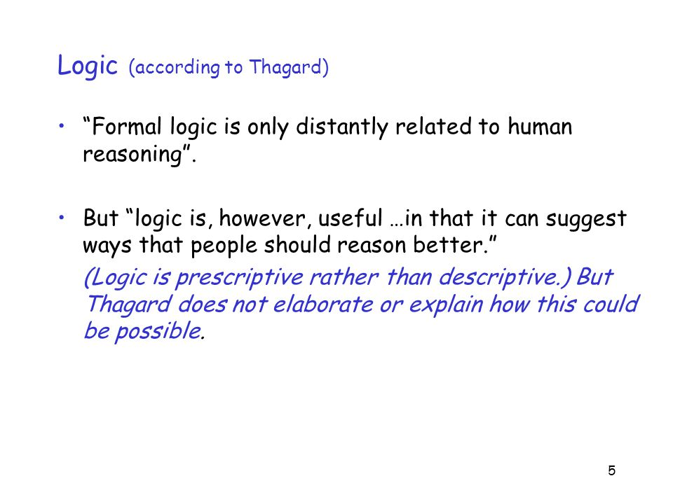5 Logic (according to Thagard) Formal logic is only distantly related to human reasoning .
