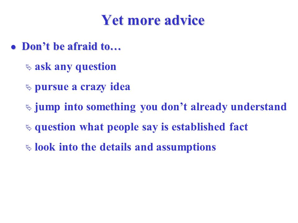 Yet more advice Don't be afraid to… Don't be afraid to…  ask any question  pursue a crazy idea  jump into something you don't already understand  question what people say is established fact  look into the details and assumptions