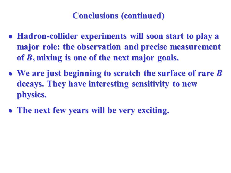 Conclusions (continued) Hadron-collider experiments will soon start to play a major role: the observation and precise measurement of B s mixing is one of the next major goals.