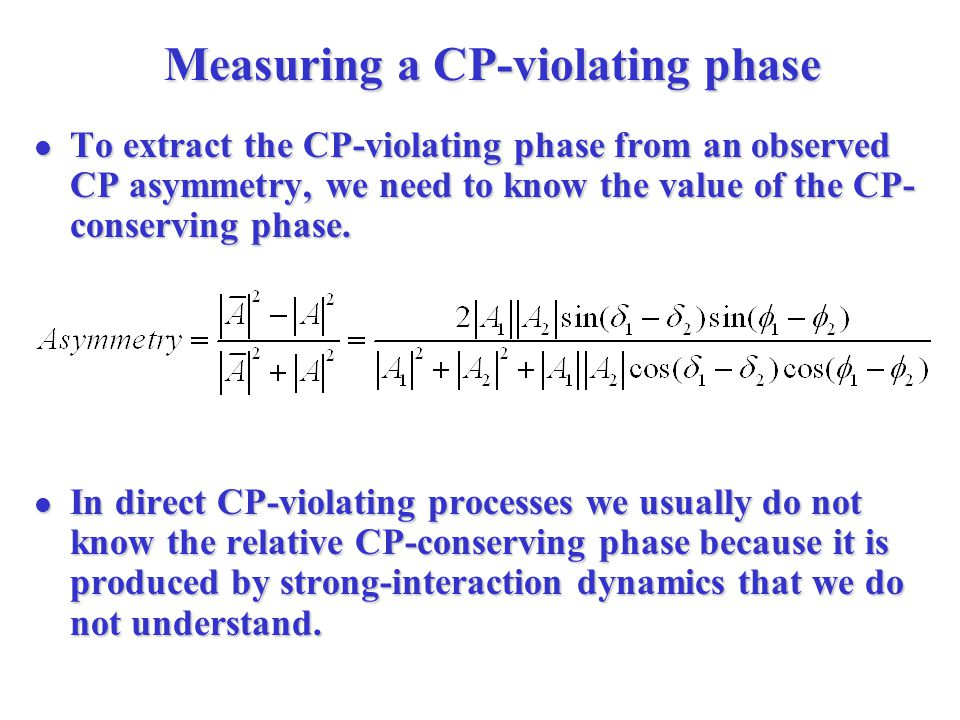 Measuring a CP-violating phase To extract the CP-violating phase from an observed CP asymmetry, we need to know the value of the CP- conserving phase.