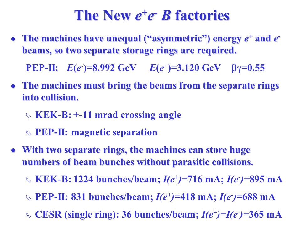 The New e + e - B factories The machines have unequal ( asymmetric ) energy e + and e - beams, so two separate storage rings are required.