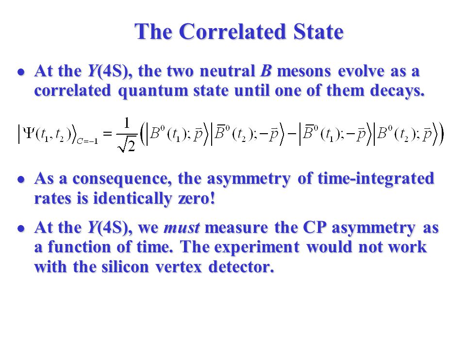 The Correlated State At the Y(4S), the two neutral B mesons evolve as a correlated quantum state until one of them decays.