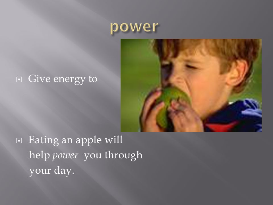  Give energy to  Eating an apple will help power you through your day.