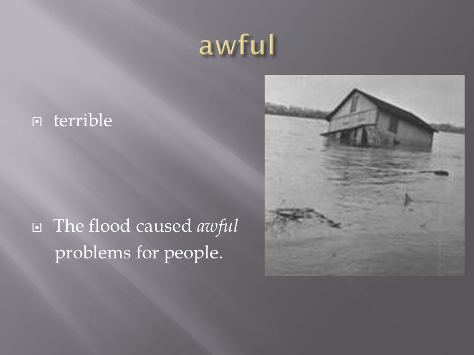  terrible  The flood caused awful problems for people.