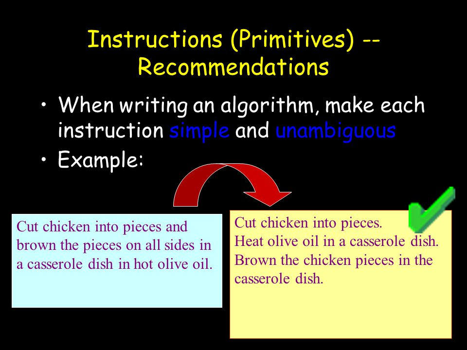 28 Instructions (Primitives) -- Recommendations When writing an algorithm, make each instruction simple and unambiguous Example: Cut chicken into piec