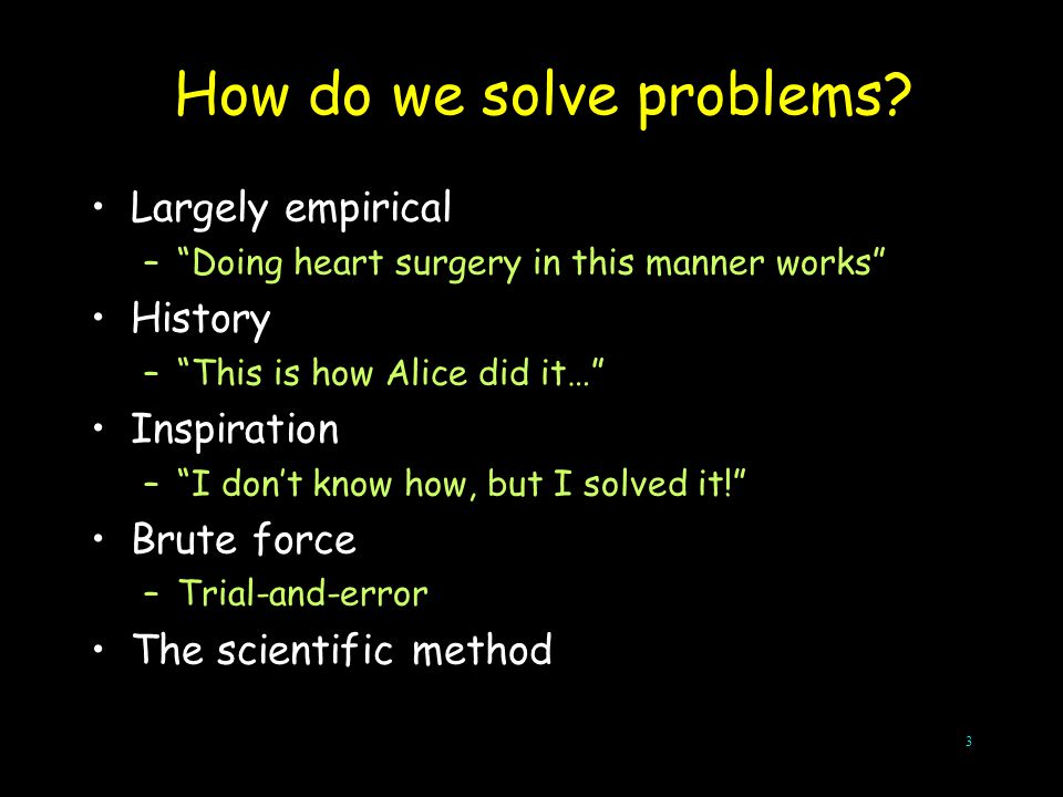 "3 How do we solve problems? Largely empirical –""Doing heart surgery in this manner works"" History –""This is how Alice did it…"" Inspiration –""I don't k"