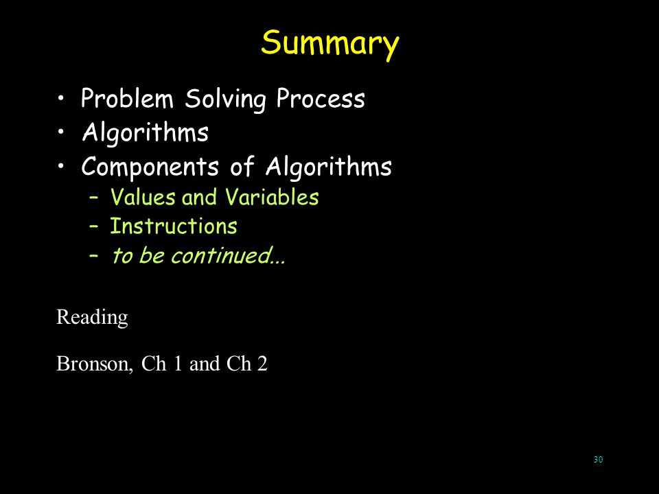 30 Summary Problem Solving Process Algorithms Components of Algorithms –Values and Variables –Instructions –to be continued... Reading Bronson, Ch 1 a