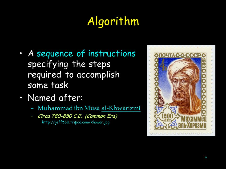 6 A sequence of instructions specifying the steps required to accomplish some task Named after: –Muhammad ibn Mūsā al-Khwārizmi –Circa 780-850 C.E. (C