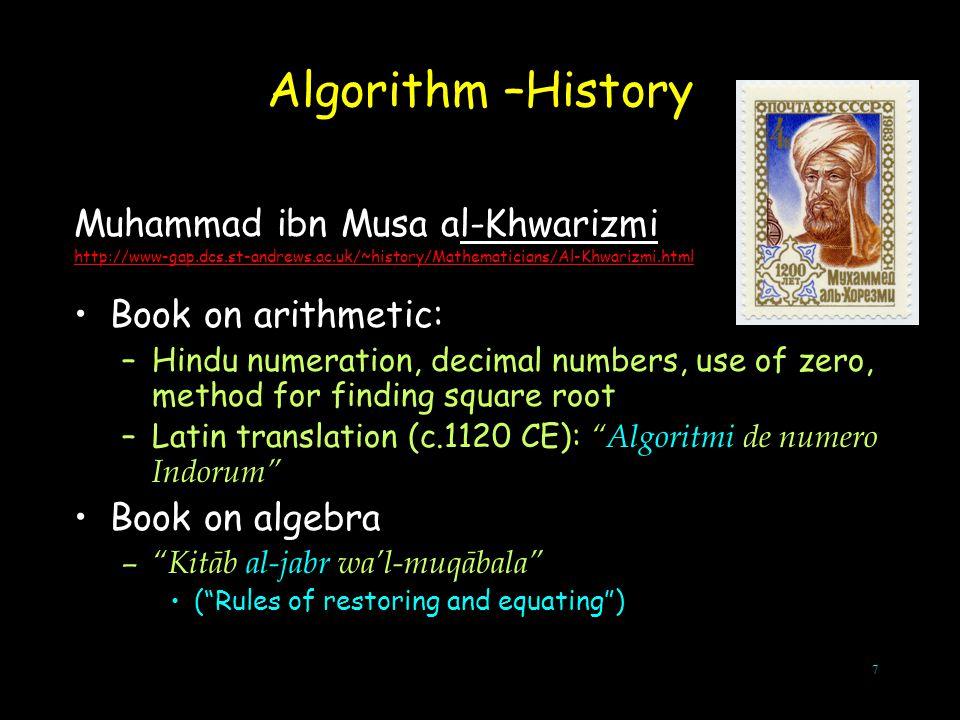 7 Algorithm –History Muhammad ibn Musa al-Khwarizmi http://www-gap.dcs.st-andrews.ac.uk/~history/Mathematicians/Al-Khwarizmi.html Book on arithmetic: –Hindu numeration, decimal numbers, use of zero, method for finding square root –Latin translation (c.1120 CE): Algoritmi de numero Indorum Book on algebra – Kitāb al-jabr wa'l-muqābala ( Rules of restoring and equating )