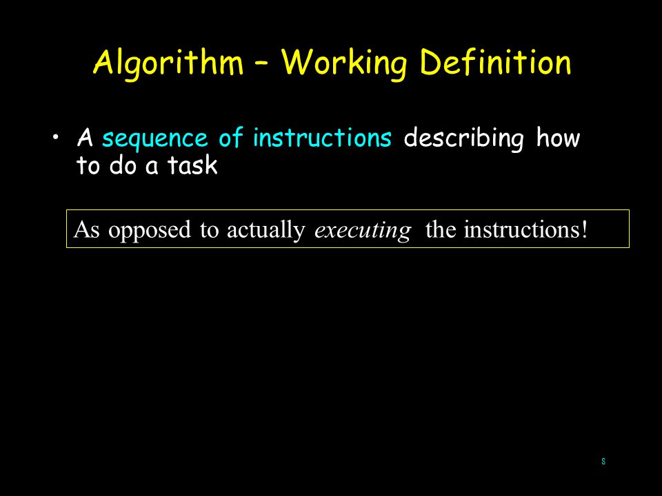 8 A sequence of instructions describing how to do a task Algorithm – Working Definition As opposed to actually executing the instructions!