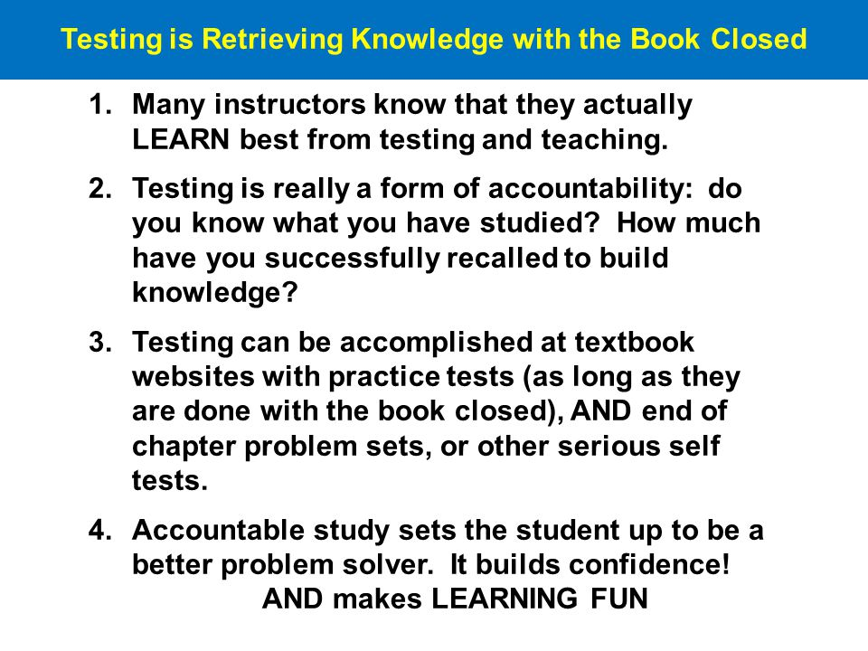 Testing is Retrieving Knowledge with the Book Closed 1.Many instructors know that they actually LEARN best from testing and teaching.