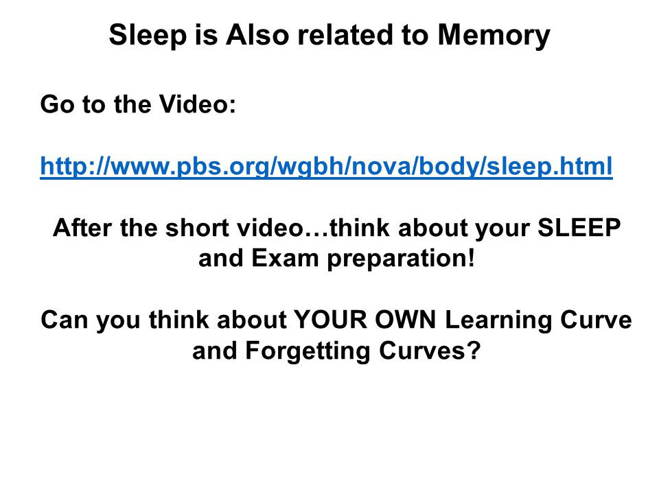 Sleep is Also related to Memory Go to the Video: http://www.pbs.org/wgbh/nova/body/sleep.html After the short video…think about your SLEEP and Exam preparation.